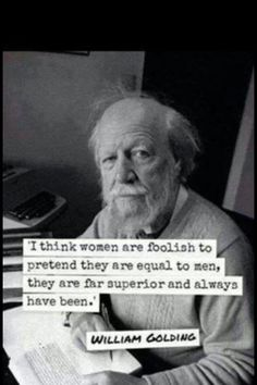 I think women are foolish to pretend they are equal to men they are far superior and have always been!  William Golding