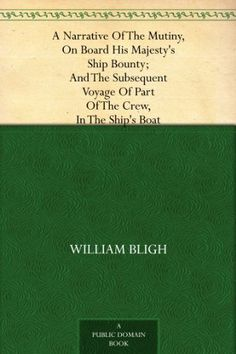 A Narrative Of The Mutiny, On Board His Majesty's Ship Bounty; And The Subsequent Voyage Of Part Of The Crew, In The Ship's Boat by William Bligh, @Amy Blandford