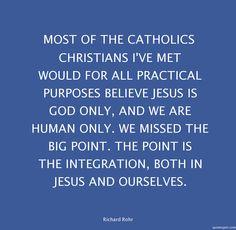 Billede fra http://www.quotespin.com/quotes-pics/TW9zdCBvZiB0aGUgQ2F0aG9saWNzIENocmlzdGlhbnMgSSYjMzk7dmUgbWV0IHdvdWxkIGZvciBhbGwgcHJhY3RpY2FsIHB1cnBvc2VzIGJlbGlldmUgSmVzdXMgaXMgR29kIG9ubHksIGFuZCB3ZSBhcmUgaHVtYW4gb25seS4gV2UgbWlzc2VkIHRoZSBiaWcgcG9pbnQuIFRoZSBwb2ludCBpcyB0aGUgaW50ZWdyYXRpb24sIGJvdGggaW4gSmVzdXMgYW5kIG91cnNlbHZlcy4/most-of-the-catholics-christians-_richard-rohr-quote.png.