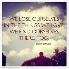 """Kristin Martz Quote: """"We lose ourselves in the things we love. We find ourselves there, too.  Source: Think Positive to Make Things Positive (Fb)"""