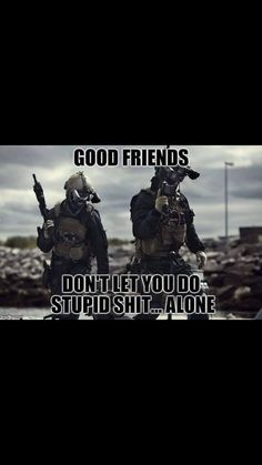 good friends don't let you do stupid shit. alone Love this! Military Jokes, Army Humor, Military Life, Soldier Quotes, Army Quotes, Memes Humor, Funny Jokes, Humor Militar, Motivational Quotes