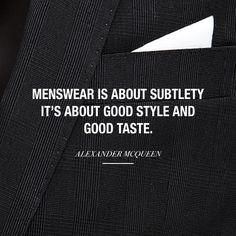 """Menswear is about subtlety. It's about good style and good taste."" - Alexander McQueen"