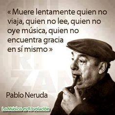 """""""Muere lentamente quien no viaja, quien no lee, quien no oye música, quien no encuentra gracia en si mismo."""" ~Pablo Neruda."""