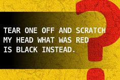 Tear one off and scratch my head what was red is black instead.