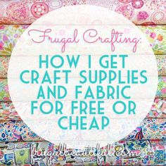 Frugal Crafting:  How I Get Craft Supplies And Fabric For Free Or Cheap