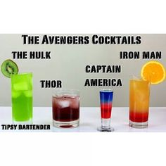 THE AVENGERS COCKTAILS THE HULK ========= 1 part Absinthe 1 part Midori 3 parts Mountain Dew  THOR: GOD OF THUNDER ===================== 1 part Berry Liqueur 1 part Mead 1 part Lingonberry Vokda  IRON MAN ========= 1 part Grenadine 1 part Dambuie 2 parts Orange Juice 1 part Scotch