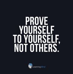 Prove yourself to yourself, not others.