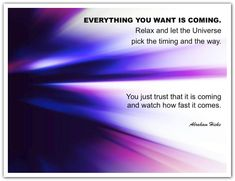 Everything you want is coming. Relax. Let the Universe pick the timing & the way. You just trust that it is coming and watch how fast it comes. *Abraham-Hicks Quotes (AHQ1941)