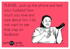 PLEASE... pick up the phone and text your husband how much you love and care about him. I do not want to see that crap on facebook.