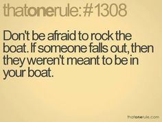 Don't be afraid to rock the boat, If someone falls out then they weren't meant to be in your boat