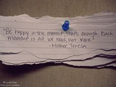 """""""Be happy in the moment, that's enough. Each moment is all we need, not more."""" ~ Mother Teresa"""
