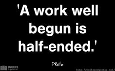 Plato A work well begun is half end Good Life Quotes, Life Is Good, Wisdom, Wellness, Books, Libros, Life Is Beautiful, Book, Book Illustrations