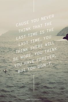 Cause you never think that the last time is the last time.