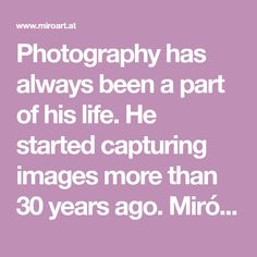 Photography has always been a part of his life. He started capturing images more than 30 years ago. Miró is a graduate from the Photography Department of the Fi… Decorating With Pictures, Always Be, 30 Years, Photography, Life, Image, Photograph, Fotografie, Photoshoot