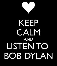 Keep calm and listen to Bob Dylan