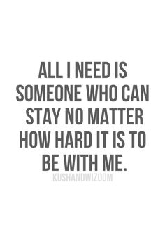 """All I need is someone who can stay no matter how hard it is to be with me."""