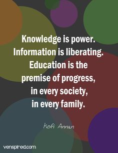 Knowledge is power. Information is liberating. Education is the premise of progress, in every society, in every family. Kofi Annan inspirational quote for adult education Education Quotes For Teachers, Quotes For Students, Quotes For Kids, Baby Education, Knowledge Quotes, Knowledge Is Power, Learning Quotes, Parenting Quotes, Believe