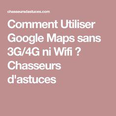 Comment Utiliser Google Maps sans 3G/4G ni Wifi ? Chasseurs d'astuces