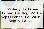 http://tecnoautos.com/wp-content/uploads/imagenes/tendencias/thumbs/video-eclipse-lunar-de-hoy-27-de-septiembre-de-2015-segun-la.jpg Eclipse Lunar 2015. Video: Eclipse lunar de hoy 27 de septiembre de 2015, según la ..., Enlaces, Imágenes, Videos y Tweets - http://tecnoautos.com/actualidad/eclipse-lunar-2015-video-eclipse-lunar-de-hoy-27-de-septiembre-de-2015-segun-la/