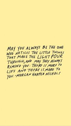 May you always be the one who notices the little things that lets the light pour in.