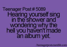 Teenager Posts :D  If you have ever heard me sing youd know why this is soooo funny!! Love to sing but no one wants to hear me!!!