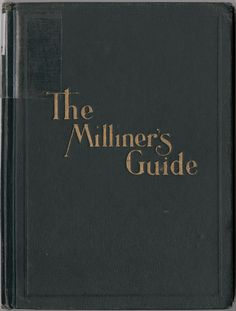 The Milliner's Guide (The milliners' guide, a complete handy reference book for the workroom, embraces the professional experience of ages.)