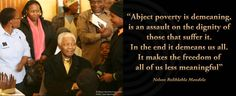 """""""Abject poverty is demeaning, is an assault on the dignity of those that suffer it. In the end it demeans us all"""""""