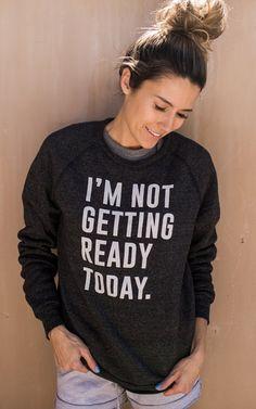 I'm Not Getting Ready Today Sweatshirt
