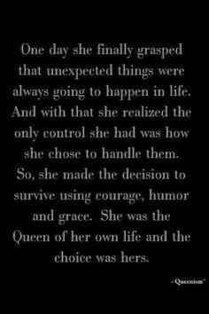 Um dia ela finalmente compreendeu que coisas inesperadas sempre irão acontecer na vida. E com isso ela percebeu que o único controle que ela tinha era escolher como lidar com esses acontecimentos. Assim, ela tomou a decisão de sobreviver e viver com coragem, humor e graça. Ela era a rainha da sua própria vida e a escolha foi dela.