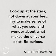 Inspirational quote - Look up at the stars, not down at your feet. Try to make sense of what you see, and wonder about what makes the universe exist. Be curious.