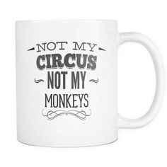 Not My Circus Not My Monkeys 11oz Mug. - Funny Coffee Mugs, snarky, rude, offensive, sweet and nice tea mugs, Gifts Under 15, FREE SHIPPING.