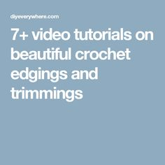 7+ video tutorials on beautiful crochet edgings and trimmings