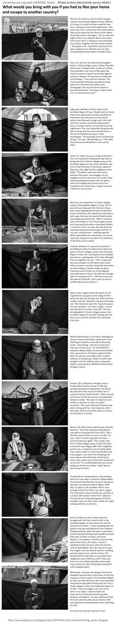 "Refugees.  A photo essay posted at http://www.jadaliyya.com/pages/index/10707/the-most-important-thing_syrian-refugees  .  (NOTE: All photos are copyright UNHCR/B. Sokol).   [Photos by Brian Sokol/UNHCR, text by UNHCR.]   These survivors were asked: ""What would you bring with you if you had to flee your home and escape to another country?"""