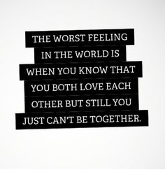 the worst feeling in the world is when you know that you both love each other but still you just can't be together.