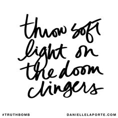 Throw soft light on the doom clingers. Subscribe: DanielleLaPorte.com #Truthbomb #Words #Quotes
