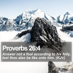 Proverbs 26:4 Answer not a fool according to his folly, lest thou also be like unto him. (KJV)  #Light #Evangelism #Blessings #TrustGod #LockScreenDownload http://www.bible-sms.com/