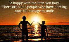 Be happy with the little things you have. There are some people who have nothing and still manage to smile.
