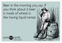 Funny Encouragement Ecard: Beer in the morning you say. If you think about it beer is made of wheat is like having liquid cereal.