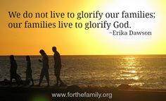 We do not live to glorify our families; our families live to glorify God.