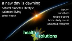 A new day is dawning. Health-e-Solutions offers natural diabetes management though lifestyle changes to promote balanced living and better health. Products and services include recipe books, home study courses, workshops, consultations, extended support services and advanced resources.