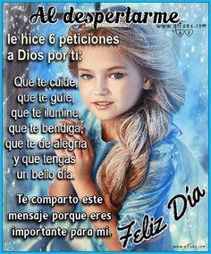 Al despertarme le hice 6 peticiones a Dios por ti: Que te cuide, que te guíe, que te ilumine, que te bendiga, que te de alegría ...