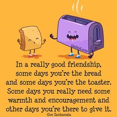 My Virtual Reading Room some days you're the bread, and some days you're the toaster. Doe Zantamata. #friendship #quotes #need #giving
