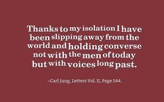 Thanks to my isolation I have been slipping away from the world and holding converse not with the men of today but with voices long past. ~Carl Jung, Letters Vol. II, Page 544.