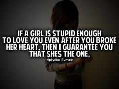 If a girl is stupid enough to love you after you broke her heart. Then i guarantee you that she's the one. Wisdom Quotes, Quotes To Live By, Me Quotes, Funny Quotes, Still Love Her, Love You, My Love, Stupid Girl, Pomes