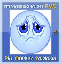 I'm Starting To Get PMS. Pre Monday Syndrome