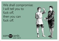 We shall compromise: I will tell you to fuck off, then you can fuck off.