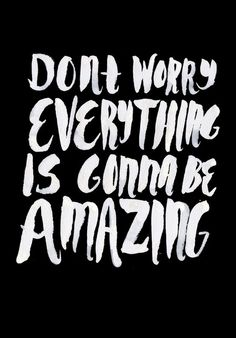 Don't Worry Everything is Gonna be Amazing
