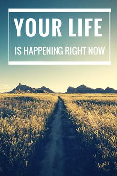 Live your life now.