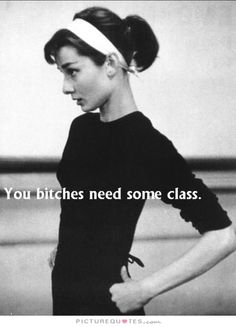 You bitches need some class. Picture Quotes.