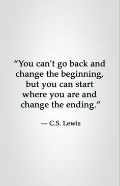 You can't go back and change the beginning, but you cant start where you are and change the ending. -CS Lewis